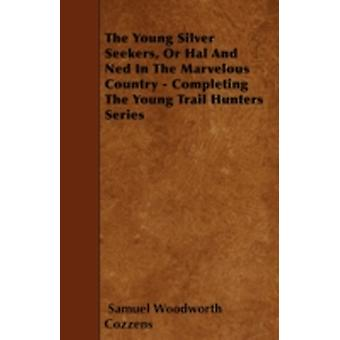 The Young Silver Seekers Or Hal And Ned In The Marvelous Country  Completing The Young Trail Hunters Series by Cozzens & Samuel Woodworth