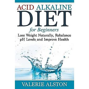 Acid Alkaline Diet For Beginners Lose Weight Naturally Rebalance pH Levels and Improve Health by Alston & Valerie