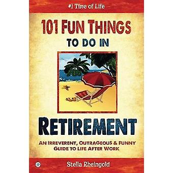 101 Fun things to do in retirement An Irreverent Outrageous  Funny Guide to Life After Work by Rheingold & stella