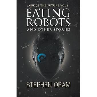 Eating Robots And Other Stories by Oram & Stephen