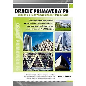 Oracle Primavera P6 Version 8 and 15 EPPM Web Administrators Guide by Harris & Paul E