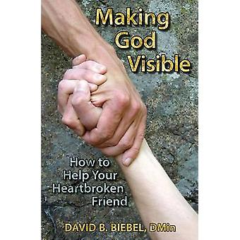 Making God Visible How to Help Your Heartbroken Friend by Biebel & David B