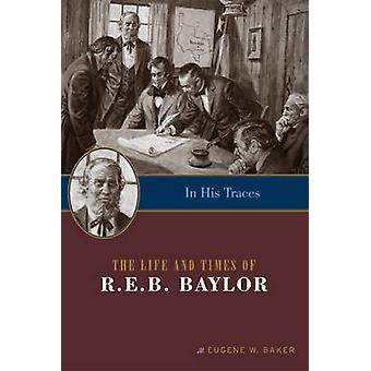 In His Traces - The Life & Times of R E B Baylor by Eugene W. Baker -