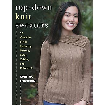 TopDown Knit Sweaters  16 Versatile Styles Featuring Texture Lace Cables and Colorwork by Corrina Ferguson
