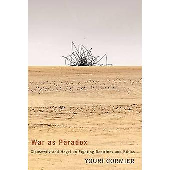 War as Paradox Volume 67  Clausewitz and Hegel on Fighting Doctrines and Ethics by Youri Cormier