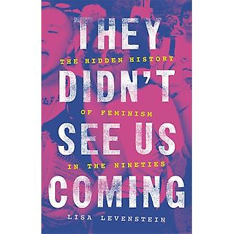 They Didnt See Us Coming  The Hidden History of Feminism in the Nineties by Lisa Levenstein