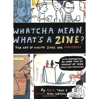 Whatcha Mean Whats a Zine by Esther Watson & Illustrated by Mark Todd