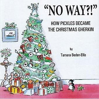 No Way?! - How Pickles Became the Christmas Gherkin by Tamara Boden-El
