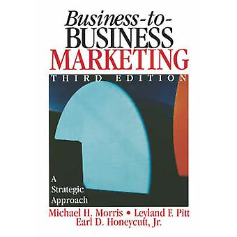 BusinessToBusiness Marketing A Strategic Approach by Morris & Michael H.