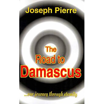 The Road to Damascus Our Journey Through Eternity by Pierre & Joseph