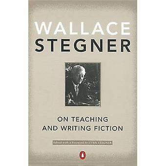 On Teaching and Writing Fiction by Wallace Stegner - Lynn Stegner - L