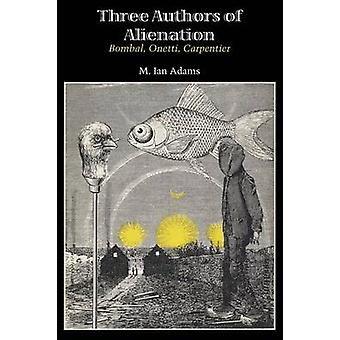 Three Authors of Alienation - Bombal - Onetti - Carpentier by M. Ian A