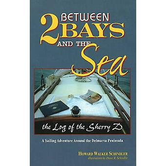 Between 2 Bays and the Sea - The Log of the Sherry D by Howard Schindl