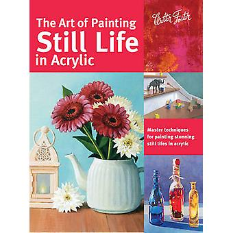 The Art of Painting Still Life in Acrylic - Master Techniques for Pain
