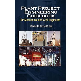 Plant Project Engineering Guidebook for Mechanical and Civilplant Project Engineering Guidebook for Mechanical and Civil Engineers Revised Edition E by Selver & Morley