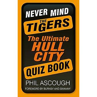 Never Mind the Tigers  The Ultimate Hull City Quiz Book by Phil Ascough