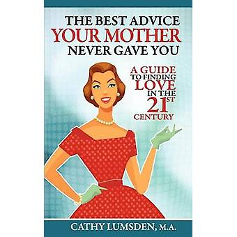 The Best Advice Your Mother Never Gave You A Guide To Finding Love in the 21st Century by Lumsden & Cathy
