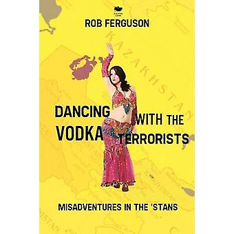 Dancing with the Vodka Terrorists Misadventures in the Stans by Ferguson & Rob