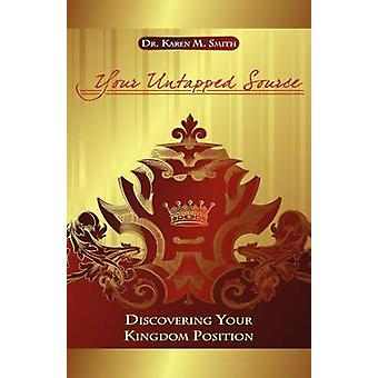 Your Untapped Source Discovering Your Kingdom Position by Smith & Dr. Karen M.