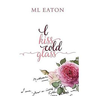 I Kiss Cold Glass Love in a myriad forms by Eaton & Marion L