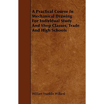 A Practical Course In Mechanical Drawing For Individual Study And Shop Classes Trade And High Schools by Willard & William Franklin