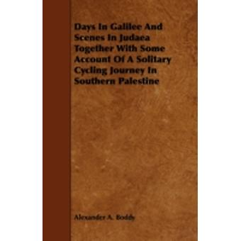 Days in Galilee and Scenes in Judaea Together with Some Account of a Solitary Cycling Journey in Southern Palestine by Boddy & Alexander A.