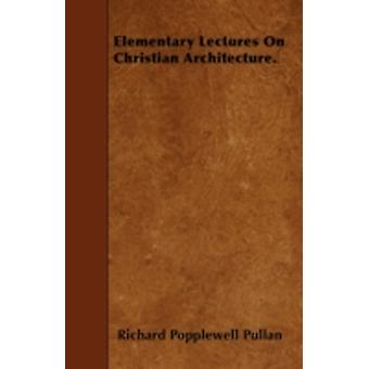 Elementary Lectures On Christian Architecture. by Pullan & Richard Popplewell