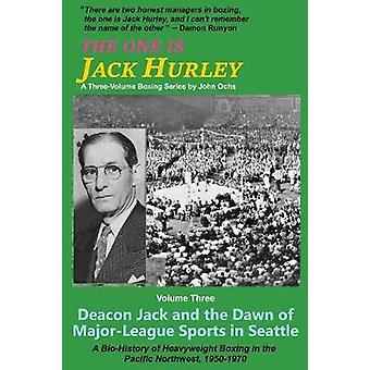 The One Is Jack Hurley Volume Three Deacon Jack and the Dawn of MajorLeague Sports in Seattle by Ochs & John T.
