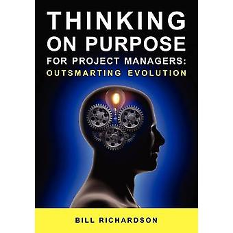 Thinking on Purpose for Project Managers Outsmarting Evolution by Richardson & Bill
