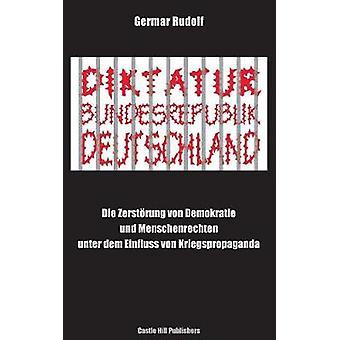 Diktatur Bundesrepublik Deutschland Die Zerstrung von Demokratie und Menschenrechten unter dem Einfluss von Kriegspropaganda by Rudolf & Germar