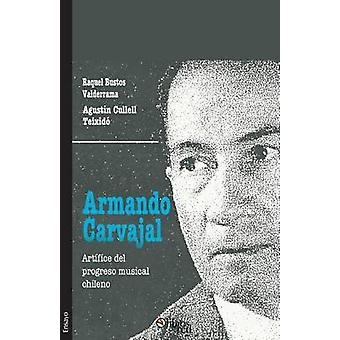 Armando Carvajal. Artifice del progreso musical chileno by Bustos Valderrama & Raquel