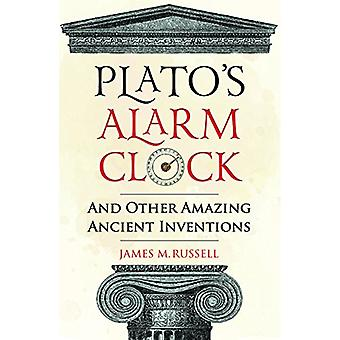 Plato's Alarm Clock - And Other Amazing Ancient Inventions by James M.