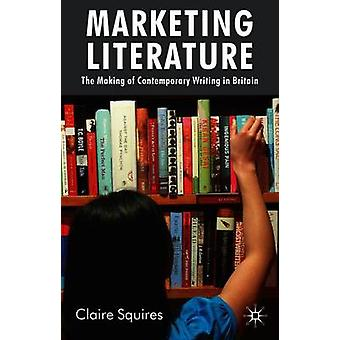 Marketing Literature The Making of Contemporary Writing in Britain by Squires & Claire