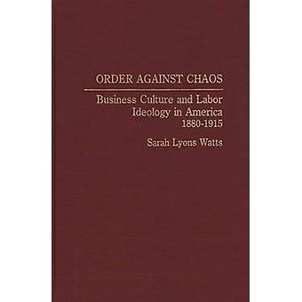 Ordnung gegen Chaos Geschäftskultur und Labor Ideologie in Amerika 18801915 Watt & Sarah Lyons
