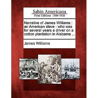 Narrative of James Williams  an American slave  who was for several years a driver on a cotton plantation in Alabama ... by Williams & James