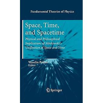 Space Time and Spacetime  Physical and Philosophical Implications of Minkowskis Unification of Space and Time by Edited by Vesselin Petkov