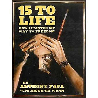 15 to Life - How I Painted My Way to Freedom by Jennifer Wynn - Anthon