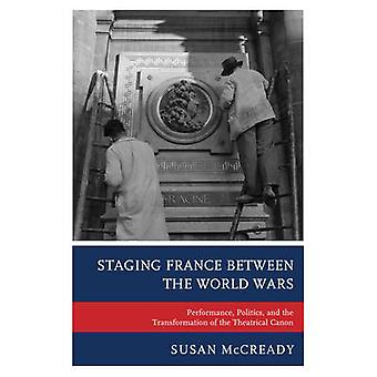 Staging France Between the World Wars Performance Politics and the Transformation of the Theatrical Canon by McCready & Susan