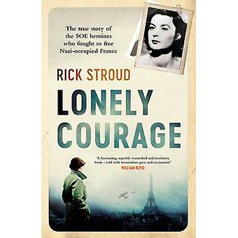 Lonely Courage The true story of the SOE heroines who fought to free Nazioccupied France by Rick Stroud
