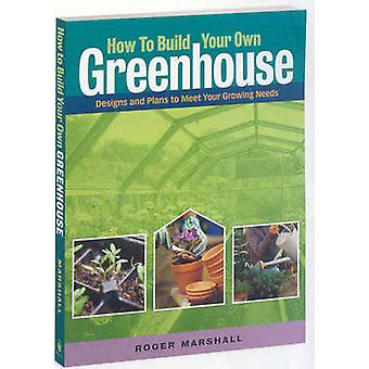 How to Build Your Own Greenhouse Designs and Plans to Meet Your Growing Needs by Marshall & Roger