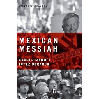 Mexican Messiah Andrs Manuel Lpez Obrador by Grayson & George W.