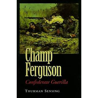 Champ Ferguson Confederate Guerilla by Sensing & Thurman