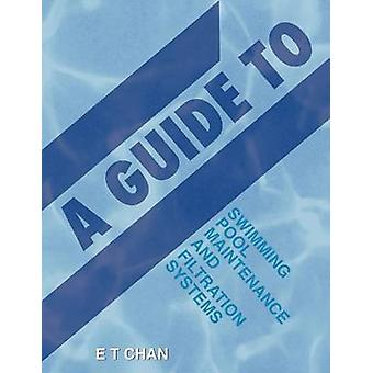 A Guide to Swimming Pool Maintenance and Filtration Systems An Instructional KnowHow on Everything You Need to Know by Chan & E T