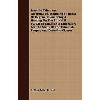 Juvenile Crime And Reformation Including Stigmata Of Degeneration Being A Hearing On The Bill H. R. 16733 To Establish A Laboratory For The Study Of The Criminal Pauper And Defective Classes by MacDonald & Arthur