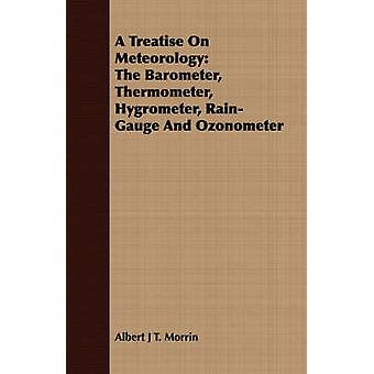 A Treatise On Meteorology The Barometer Thermometer Hygrometer RainGauge And Ozonometer by Morrin & Albert J T.