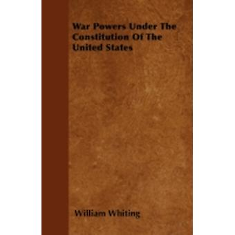 War Powers Under The Constitution Of The United States by Whiting & William