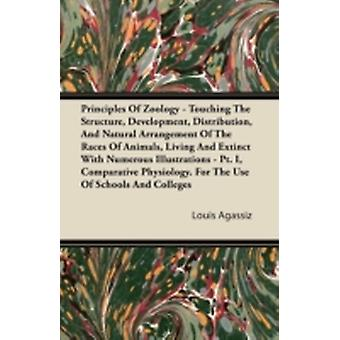 Principles Of Zoology  Touching The Structure Development Distribution And Natural Arrangement Of The Races Of Animals Living And Extinct With Numerous Illustrations  Pt. I Comparative Physiolo by Agassiz & Louis