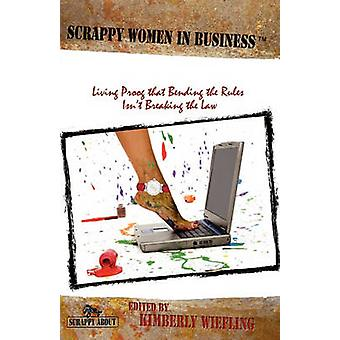 Scrappy Women in Business Living Proof that Bending the Rules Isnt Breaking the Law by Wiefling & Kimberly