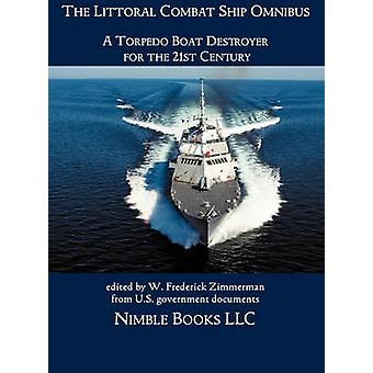 The Littoral Combat Ship Omnibus A Torpedo Boat Destroyer for the 21st Century by Zimmerman & W. Frederick