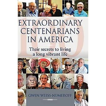 Extraordinary Centenarians in America Their Secrets to Living a Long Vibrant Life by WeissNumeroff & Gwen